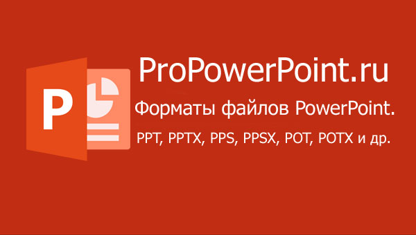 Форматы файлов PowerPoint. PPT, PPTX, PPS, PPSX, POT, POTX  и др.